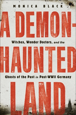 A Demon-Haunted Land: Witches, Wonder Doctors, and the Ghosts of the Past in Post–WWII Germany Cover Image