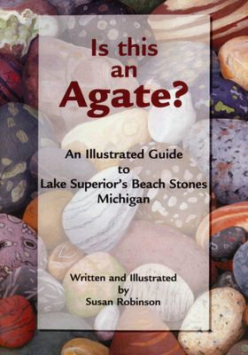 Is This an Agate?: An Illustrated Guide to Lake Superior's Beach Stones Michigan Cover Image