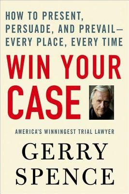 Win Your Case: How to Present, Persuade, and Prevail--Every Place, Every Time Cover Image