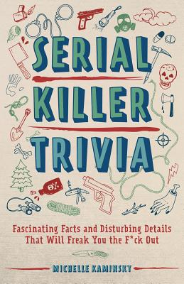 Serial Killer Trivia: Fascinating Facts and Disturbing Details That Will Freak You the F*ck Out Cover Image