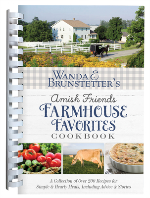 Wanda E. Brunstetter's Amish Friends Farmhouse Favorites Cookbook: A Collection of Over 200 Recipes for Simple and Hearty Meals, Including Advice and Stories Cover Image