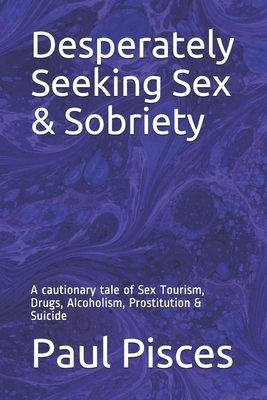 Desperately Seeking Sex & Sobriety: A cautionary tale of Sex Tourism, Drugs, Alcoholism, Prostitution & Suicide Cover Image