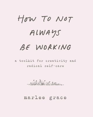 How to Not Always Be Working: A Toolkit for Creativity and Radical Self-Care Cover Image