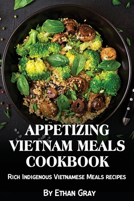Appetizing Vietnam Meals Cookbook: Rich Indigenous Vietnamese Meals recipes Cover Image