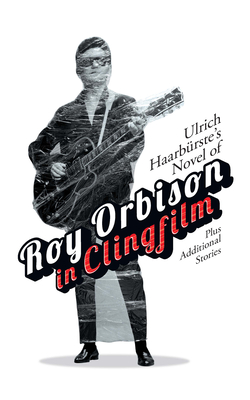 Ulrich Haarbürste's Novel of Roy Orbison in Clingfilm: Plus Additional Stories Cover Image