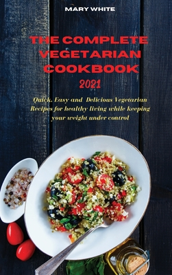 The Complete Vegetarian Cookbook 2021: Quick, Easy and Healthy Delicious Vegetarian Quinoa Recipes for healthy living while keeping your weight under Cover Image