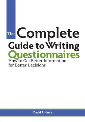 The Complete Guide to Writing Questionnaires: How to Get Better Information for Better Decisions Cover Image