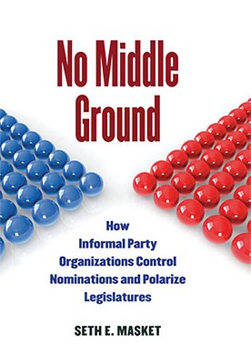 No Middle Ground: How Informal Party Organizations Control Nominations and Polarize Legislatures Cover Image