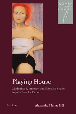 Playing House: Motherhood, Intimacy, and Domestic Spaces in Julia Franck's Fiction (Women in German Literature #14) Cover Image