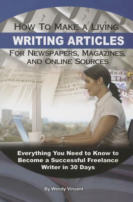 How to Make a Living Writing Articles for Newspapers, Magazines, and Online Sources: Everything Your Need to Know to Become a Successful Freelance Wri Cover Image