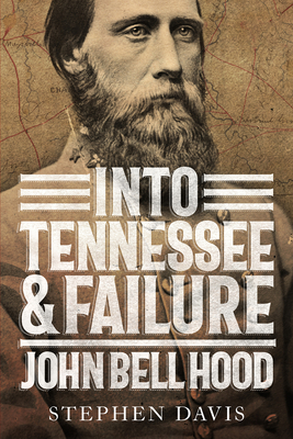 Into Tennessee and Failure: John Bell Hood Cover Image