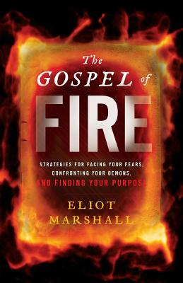 The Gospel of Fire: Strategies for Facing Your Fears, Confronting Your Demons, and Finding Your Purpose Cover Image