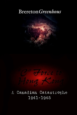 C Force to Hong Kong: A Canadian Catastrophe (Canadian War Museum Historical Publication #30) Cover Image