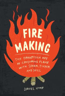 Fire Making: The Forgotten Art of Conjuring Flame with Spark, Tinder, and Skill Cover Image