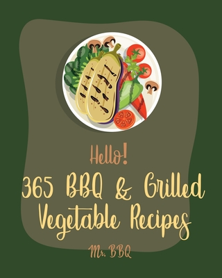 Hello! 365 BBQ & Grilled Vegetable Recipes: Best BBQ & Grilled Vegetable Cookbook Ever For Beginners [Squash Recipes, Eggplant Recipes, Grilling Pizza Cover Image