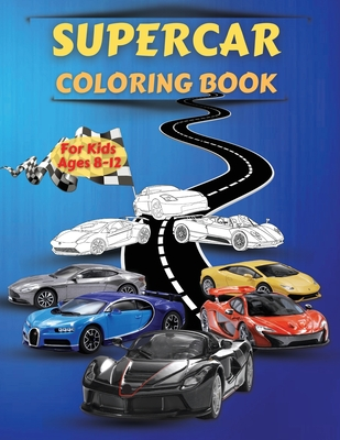 Supercar coloring book for kids ages 8-12: Amazing Collection of Cool Cars Coloring Pages - Cars Activity Book For Kids Ages 6-8 And 8-12, Boys And Gi Cover Image