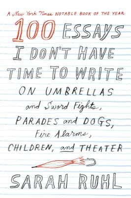 100 Essays I Don't Have Time to Write: On Umbrellas and Sword Fights, Parades and Dogs, Fire Alarms, Children, and Theater Cover Image
