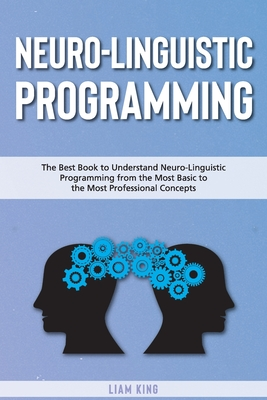 Neuro-Linguistic Programming: The Best Book to Understand Neuro-Linguistic Programmingfrom the Most Basic to the Most Professional Concepts Cover Image