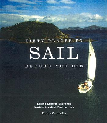 Fifty Places to Sail Before You Die: Sailing Experts Share the World's Greatest Destinations Cover Image