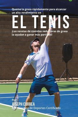 Queme La Grasa Rapidamente Para Alcanzar Un Alto Rendimiento En El Tenis: Las Recetas de Comidas Reductoras de Grasa Lo Ayudan a Ganar Mas Partidos! Cover Image