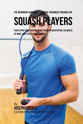 The Beginners Guidebook To Mental Toughness Training For Squash Players: Perfecting Your Performance Through Meditation, Calmness Of Mind, And Stress Cover Image