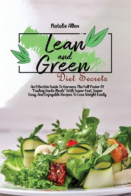 Lean And Green diet Secrets: An Effective Guide To Harness The Full Power Of Fueling Hacks Meals With Super Fast, Super Easy, And Enjoyable Recipes Cover Image