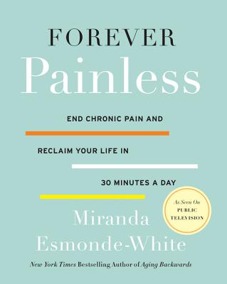 Forever Painless: End Chronic Pain and Reclaim Your Life in 30 Minutes a Day (Aging Backwards #2) Cover Image