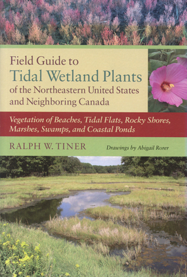 Field Guide to Tidal Wetland Plants of the Northeastern United States and Neighboring Canada: Vegetation of Beaches, Tidal Flats, Rocky Shores, Marshe Cover Image