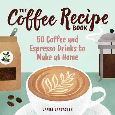 The Coffee Recipe Book: 50 Coffee and Espresso Drinks to Make at Home Cover Image