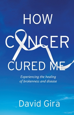 How Cancer Cured Me: Experiencing the healing of brokenness and disease Cover Image