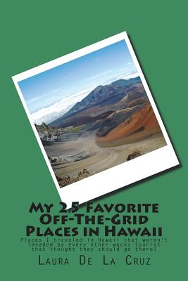 My 25 Favorite Off-The-Grid Places in Hawaii: Places I traveled in Hawaii that weren't invaded by every other wacky tourist that thought they should g Cover Image