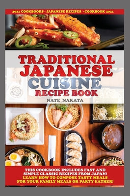 Traditional Japanese Cuisine Recipe Book: This Cookbook Includes Fast and Simple Classic Recipes from Japan! Learn How to Compose Tasty Meals for Your Cover Image