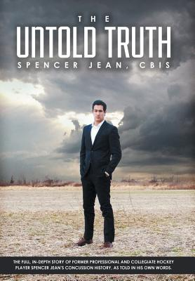 The Untold Truth: The Full in Depth Story of Former Professional and Collegiate Hockey Player Spencer Jean's Concussion History as Told Cover Image