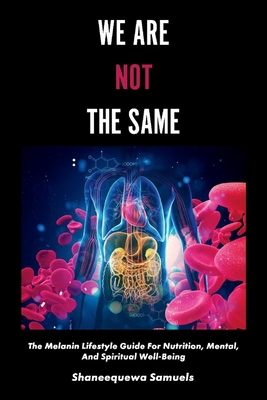 We Are Not the Same: The Melanin Lifestyle Guide for Nutrition, Mental, And Spiritual Well-Being Cover Image