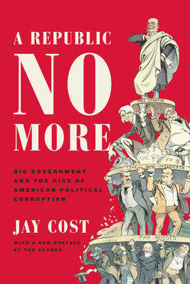 A Republic No More: Big Government and the Rise of American Political Corruption Cover Image