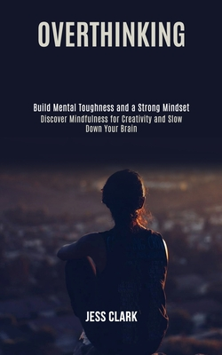 Overthinking: Discover Mindfulness for Creativity and Slow Down Your Brain (Build Mental Toughness and a Strong Mindset) Cover Image