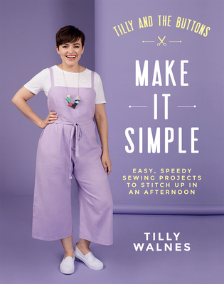 Tilly and the Buttons: Make it Simple: Easy, Speedy Sewing Projects to Stitch up in an Afternoon Cover Image