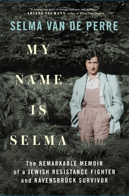 My Name Is Selma: The Remarkable Memoir of a Jewish Resistance Fighter and Ravensbrück Survivor Cover Image