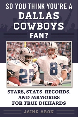 So You Think You're a Dallas Cowboys Fan?: Stars, Stats, Records, and Memories for True Diehards (So You Think You're a Team Fan) Cover Image