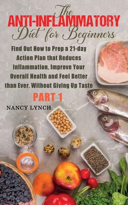 Anti-Inflammatory Diet for Beginners: Find Out How to Prep a 21-day Action Plan that Reduces Inflammation, Improve Your Overall Health and Feel Better Cover Image