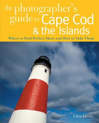 The Photographer's Guide to Cape Cod & the Islands: Where to Find the Perfect Shots and How to Take Them Cover Image