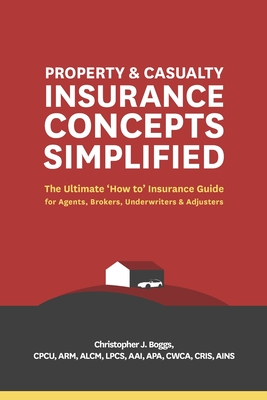 Property and Casualty Insurance Concepts Simplified: The Ultimate 'How to' Insurance Guide for Agents, Brokers, Underwriters, and Adjusters Cover Image