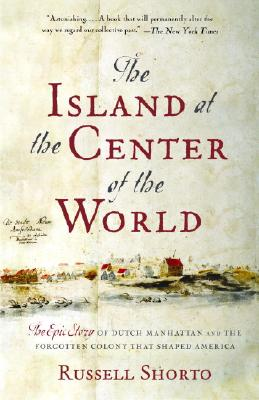 The Island at the Center of the World: The Epic Story of Dutch Manhattan and the Forgotten Colony That Shaped America Cover Image
