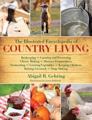 The Illustrated Encyclopedia of Country Living: Beekeeping, Canning and Preserving, Cheese Making, Disaster Preparedness, Fermenting, Growing Vegetables, Keeping Chickens, Raising Livestock, Soap Making, and more! Cover Image