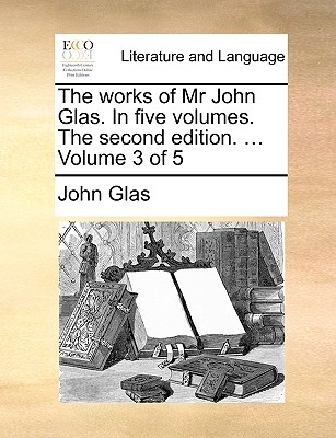 Cover for The Works of MR John Glas. in Five Volumes. the Second Edition. ... Volume 3 of 5