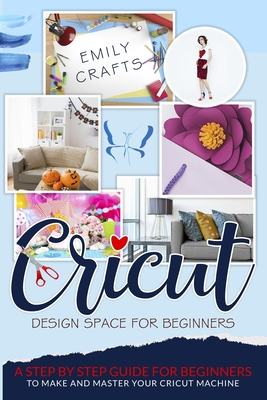 Cricut Design Space for Beginners: A Step by Step Guide for Beginners to Make and Master Your Cricut Machine Cover Image