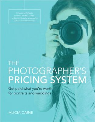 The Photographer's Pricing System: Get Paid What You're Worth for Portraits and Weddings Cover Image