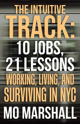 The Intuitive Track: 10 Jobs, 21 Lessons: Working, Living, and Surviving in Nyc Cover Image