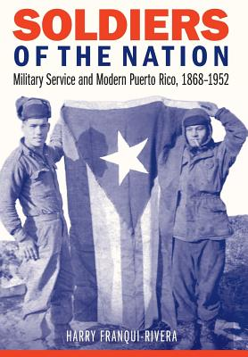 Soldiers of the Nation: Military Service and Modern Puerto Rico, 1868–1952 (Studies in War, Society, and the Military) Cover Image