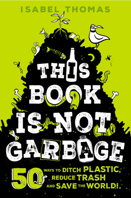 This Book Is Not Garbage: 50 Ways to Ditch Plastic, Reduce Trash, and Save the World! Cover Image